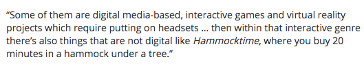 "mentioned in thetiser ""Some of them are digital media-based, interactive games and virtual reality projects which require putting on headsets … then within that interactive genre there's also things that are not digital like Hammocktime, where you buy 20 minutes in a hammock under a tree.''"